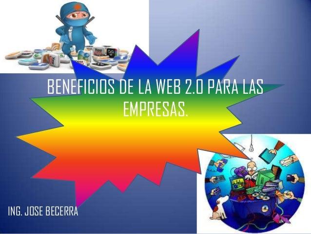 BENEFICIOS DE LA WEB 2.0 PARA LAS EMPRESAS. ING. JOSE BECERRA