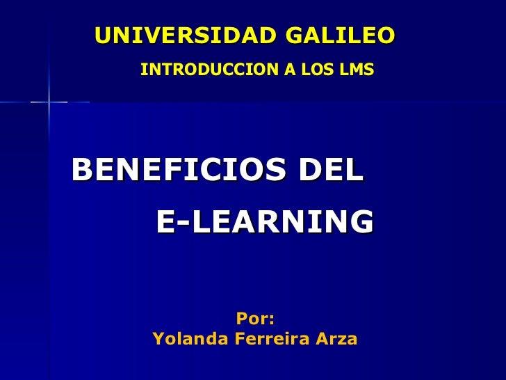 BENEFICIOS DEL  E-LEARNING UNIVERSIDAD GALILEO INTRODUCCION A LOS LMS Por: Yolanda Ferreira Arza