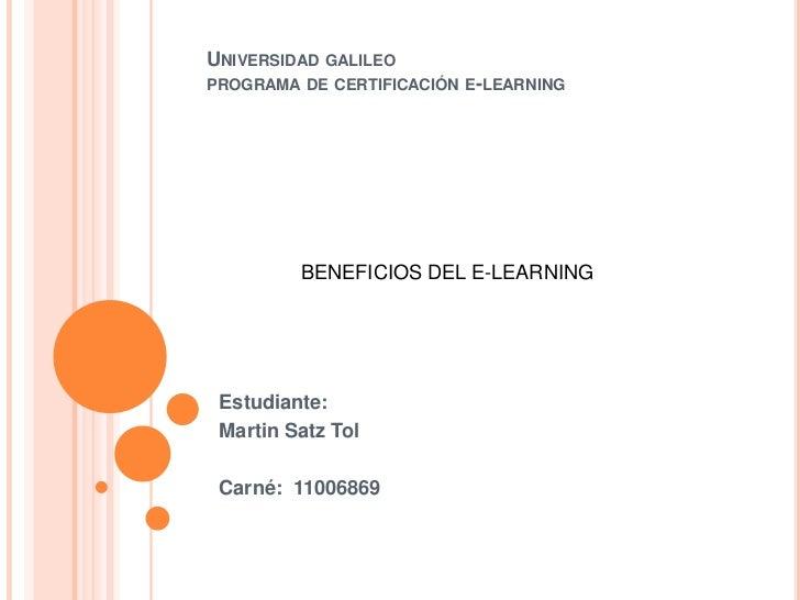 Universidad galileoprograma de certificación e-learning<br />BENEFICIOS DEL E-LEARNING<br />Estudiante:<br />Martin Satz T...