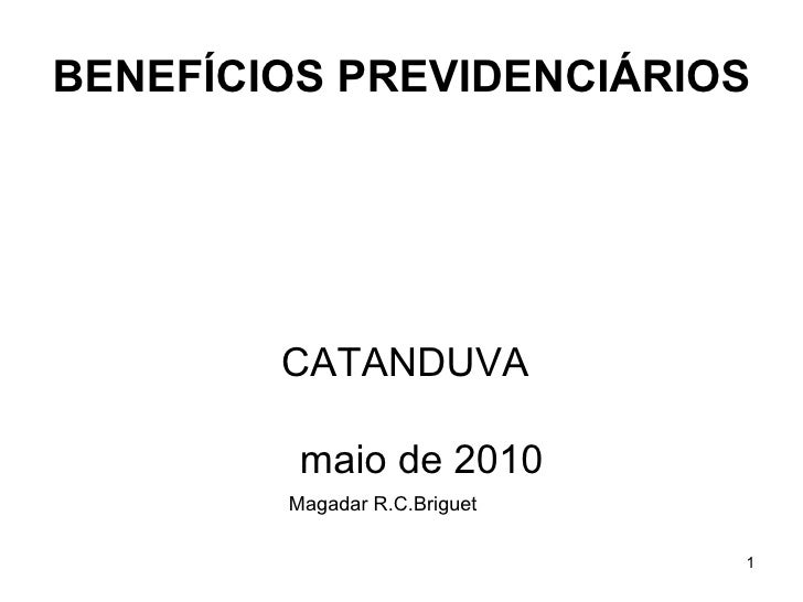 BENEFÍCIOS PREVIDENCIÁRIOS <ul><li>CATANDUVA </li></ul><ul><li>  maio de 2010 </li></ul><ul><li>Magadar R.C.Briguet </li><...
