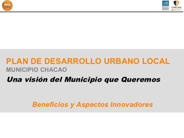 PLAN DE DESARROLLO URBANO LOCALMUNICIPIO CHACAOUna visión del Municipio que Queremos      Beneficios y Aspectos Innovadores