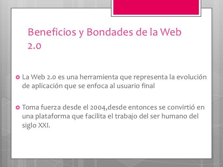 Beneficios y Bondades de la Web   2.0 La Web 2.0 es una herramienta que representa la evolución  de aplicación que se enf...