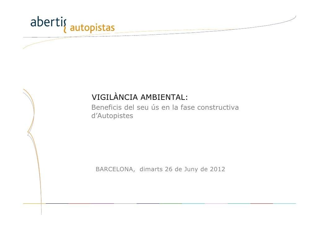 VIGILÀNCIA AMBIENTAL:Beneficis del seu ús en la fase constructivad'Autopistes BARCELONA, dimarts 26 de Juny de 2012Direcci...
