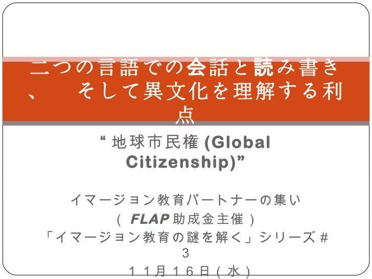 """"""" 地球市民権 ( Global Citizenship ) """" イマージョン教育パートナーの集い ( FLAP 助成金主催) 「イマージョン教育の謎を解く」シリーズ#3 11月16日(水) 二つの言語での会話と読み書き、  そして異文化を理解..."""