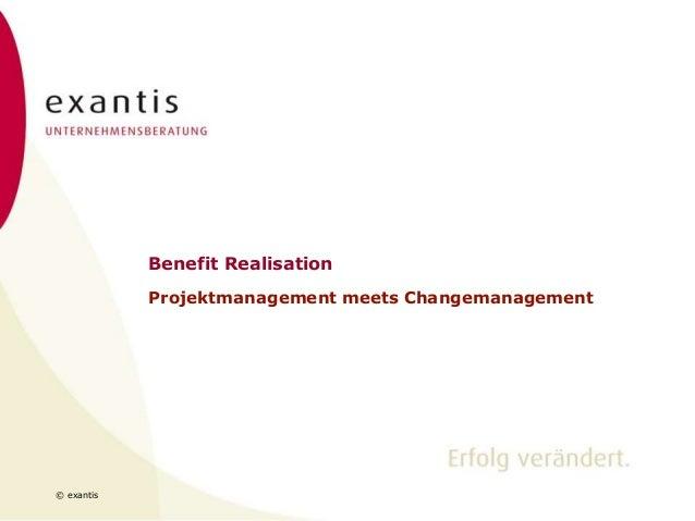 © exantis Benefit Realisation Projektmanagement meets Changemanagement