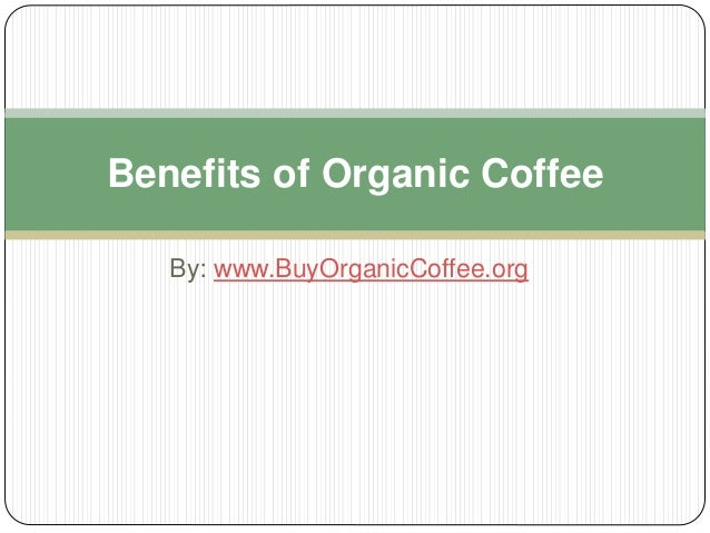 By: www.BuyOrganicCoffee.org Benefits of Organic Coffee