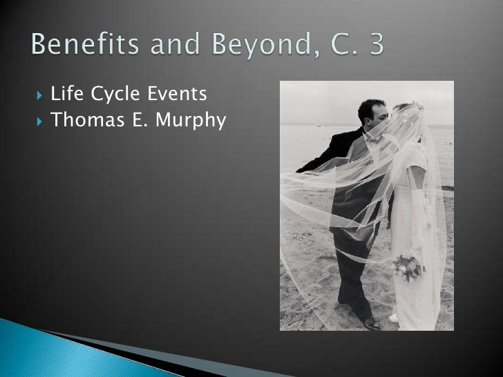 Life Cycle Events<br />Thomas E. Murphy<br />Benefits and Beyond, C. 3<br />