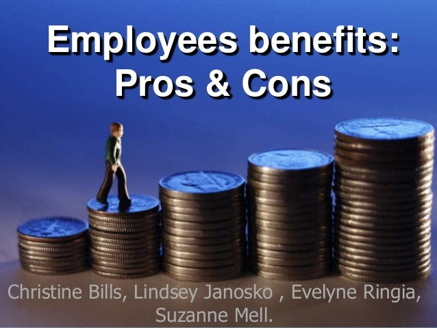 Employees benefits: Pros & Cons Christine Bills, Lindsey Janosko , Evelyne Ringia, Suzanne Mell.