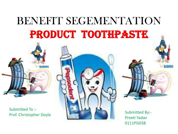 BENEFIT SEGEMENTATION      PRODUCT TOOTHPASTESubmitted To :-                          Submitted By:-Prof. Christopher Doyl...