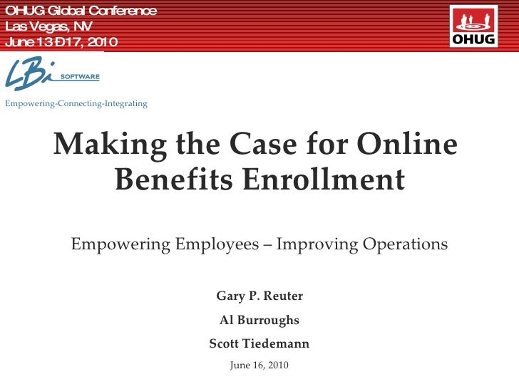 Making the Case for Online  Benefits Enrollment Empowering Employees – Improving Operations Gary P. Reuter Al Burroughs Sc...