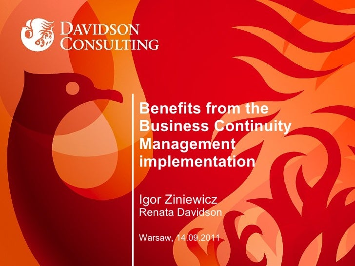 Benefits from the Business Continuity Management implementation Igor Ziniewicz Renata Davidson Warsaw, 14.09.2011