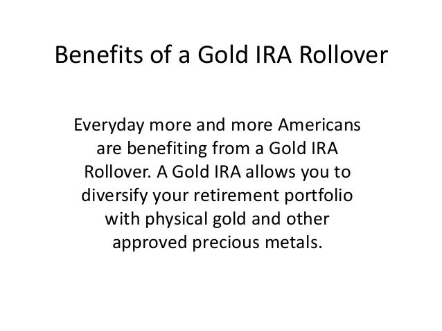 Benefits of a Gold IRA Rollover Everyday more and more Americans    are benefiting from a Gold IRA  Rollover. A Gold IRA a...