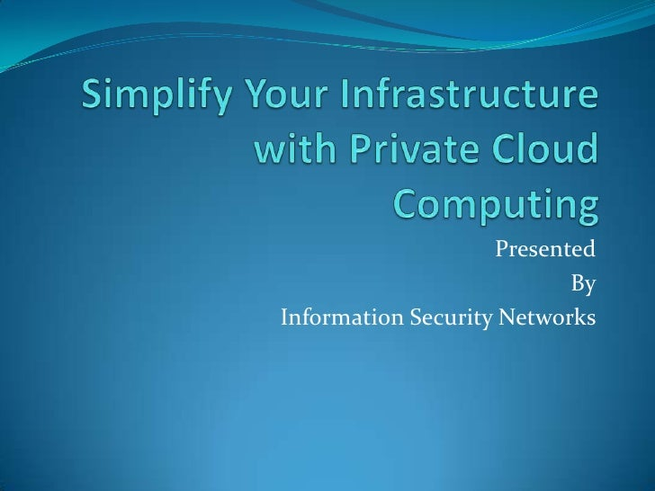 Simplify Your Infrastructure with Private Cloud Computing<br />Presented<br />By<br />Information Security Networks<br />