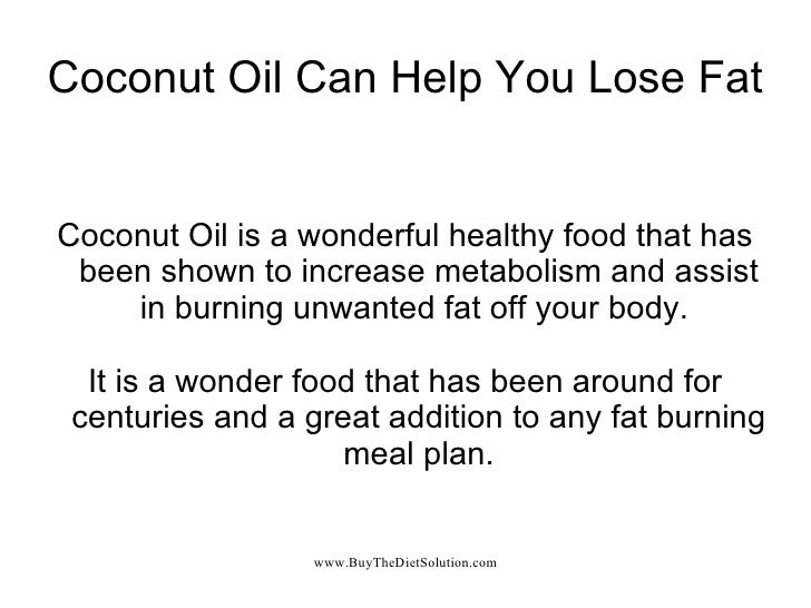 Coconut Oil Can Help You Lose Fat Coconut Oil is a wonderful healthy food that has been shown to increase metabolism and a...