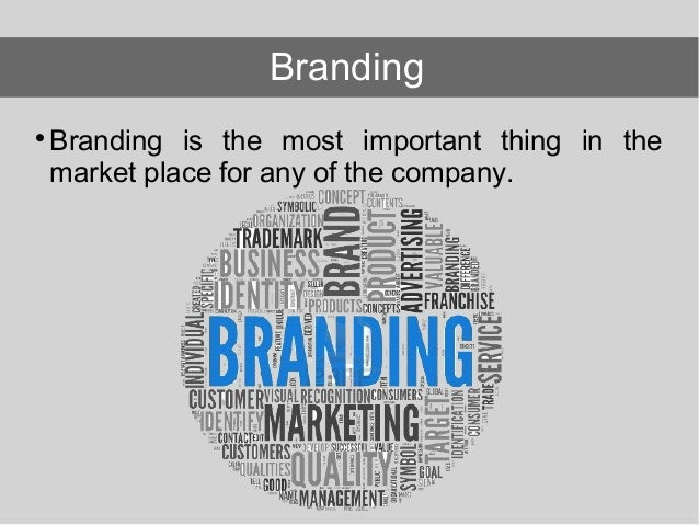 Branding is the most important thing in the market place for any of the company. Branding