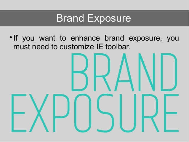 If you want to enhance brand exposure, you must need to customize IE toolbar. Brand Exposure