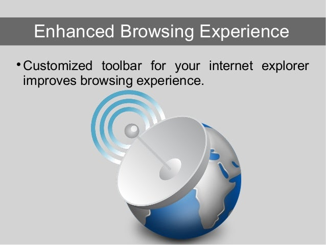  Customized toolbar for your internet explorer improves browsing experience. Enhanced Browsing Experience