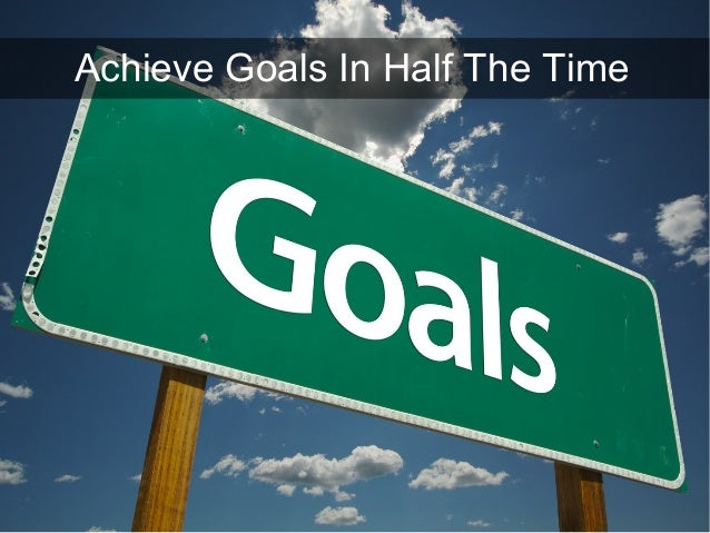 Achieve Goals In Half The Time