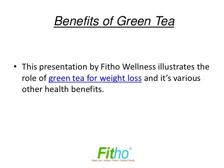 Benefits of Green Tea• This presentation by Fitho Wellness illustrates the  role of green tea for weight loss and it's var...