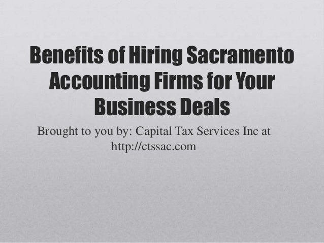 Benefits of Hiring Sacramento Accounting Firms for Your Business Deals Brought to you by: Capital Tax Services Inc at http...