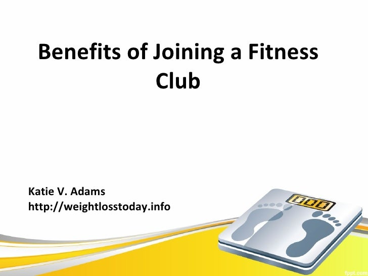 Benefits of Joining a Fitness             ClubKatie V. Adamshttp://weightlosstoday.info