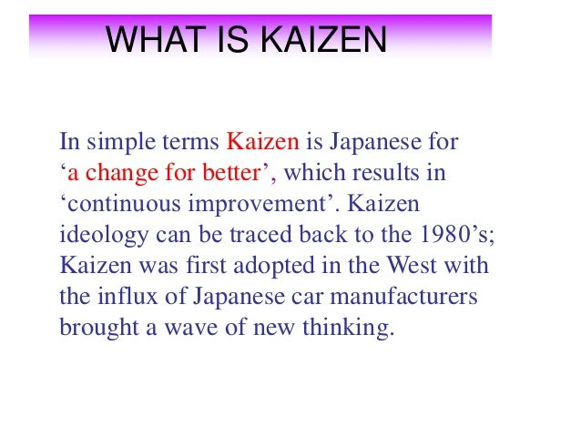 WHAT IS KAIZENIn simple terms Kaizen is Japanese for'a change for better', which results in'continuous improvement'. Kaize...