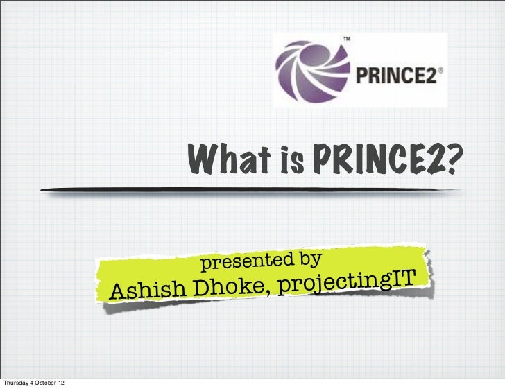 What is PRINCE2?                                presented by                        Ashish Dho ke, projectingITThursday 4 ...