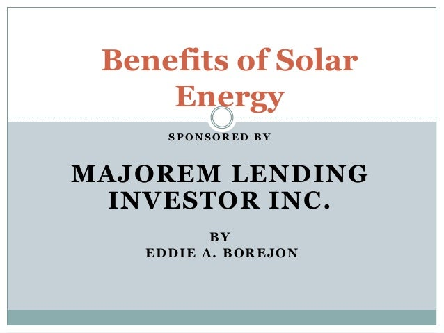 Benefits of Solar Energy SPONSORED BY  MAJOREM LENDING INVESTOR INC. BY EDDIE A. BOREJON