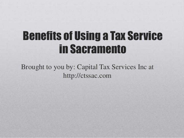 Benefits of Using a Tax Service        in SacramentoBrought to you by: Capital Tax Services Inc at              http://cts...