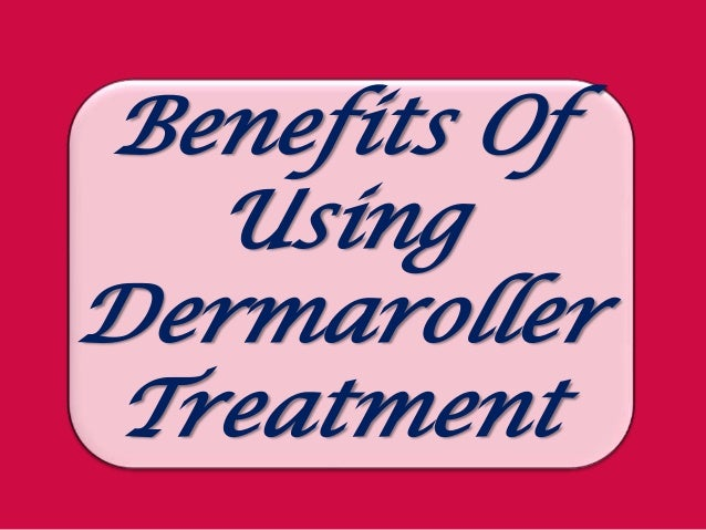 Benefits Of   UsingDermaroller Treatment