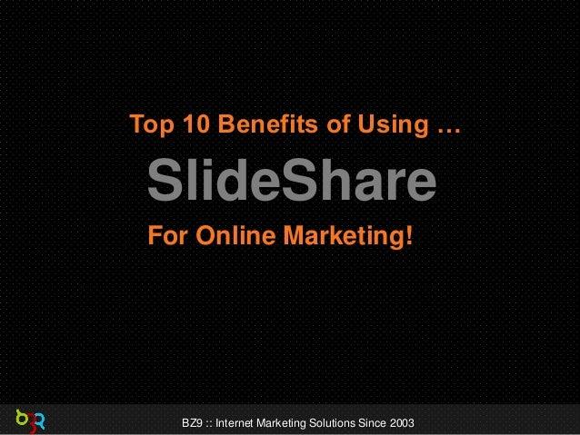 Top 10 Benefits of Using …  SlideShare For Online Marketing!  BZ9 :: Internet Marketing Solutions Since 2003