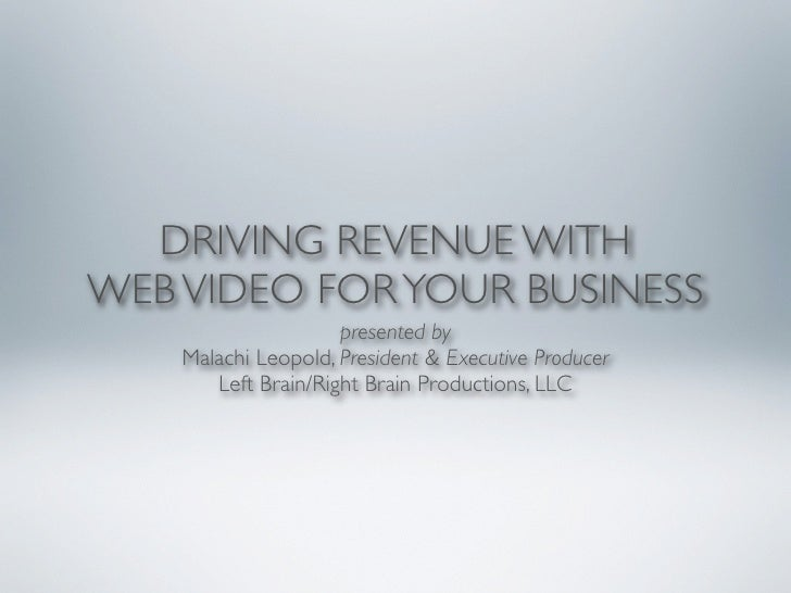 DRIVING REVENUE WITH WEB VIDEO FOR YOUR BUSINESS                      presented by     Malachi Leopold, President & Execut...