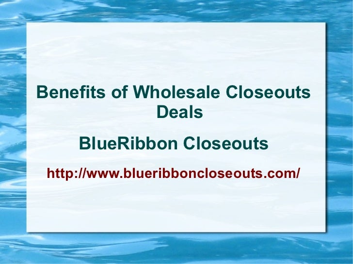 Benefits of Wholesale Closeouts              Deals     BlueRibbon Closeouts http://www.blueribboncloseouts.com/