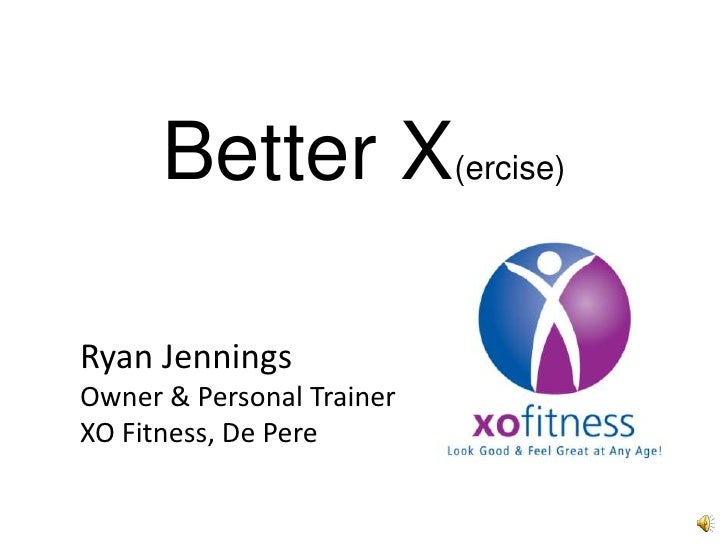 Better X(ercise)Ryan JenningsOwner & Personal TrainerXO Fitness, De Pere