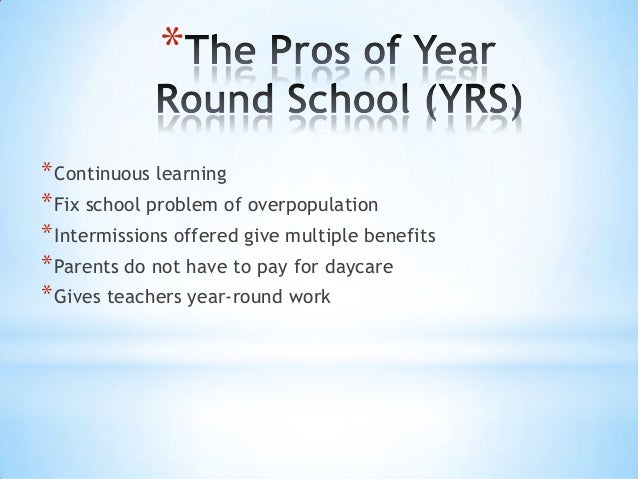 essays on year round schools Throughout time education has been considered a process that every so often must be improved the education quality in the us has declined over the years and people have been looking for a way to make improvements a more recent proposal has been to go from a traditional nine month schedule to an all year program.