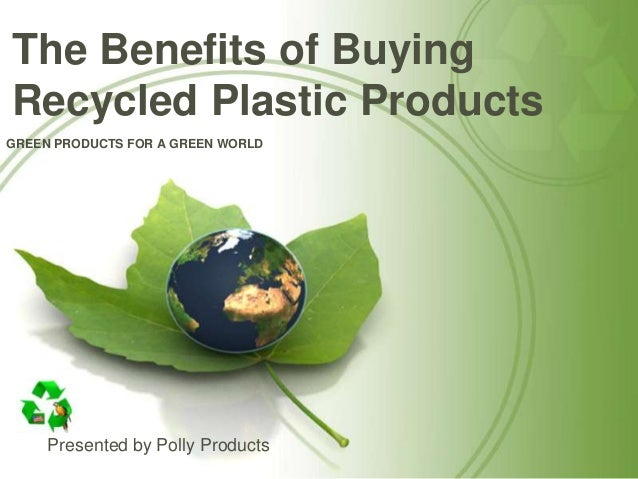 GREEN PRODUCTS FOR A GREEN WORLDPresented by Polly ProductsThe Benefits of BuyingRecycled Plastic Products