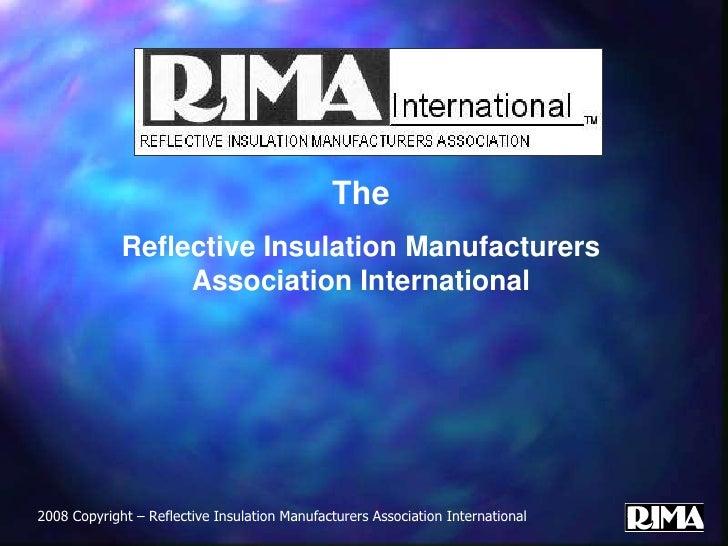 The<br />Reflective Insulation Manufacturers Association International<br />2008 Copyright – Reflective Insulation Manufac...
