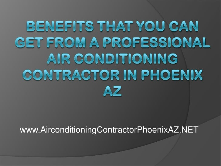 Benefits That You Can Get From a Professional Air Conditioning Contractor in Phoenix AZ<br />www.AirconditioningContractor...