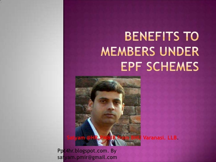 Benefits to Members under EPF Schemes<br />Satyam @HR,PM&IR from BHU Varanasi. LLB.<br />Ppt4hr.blogspot.com. By satyam.pm...