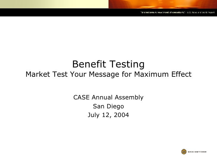 Benefit Testing Market Test Your Message for Maximum Effect CASE Annual Assembly San Diego July 12, 2004