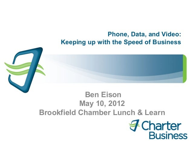 Phone, Data, and Video:     Keeping up with the Speed of Business            Ben Eison           May 10, 2012Brookfield Ch...