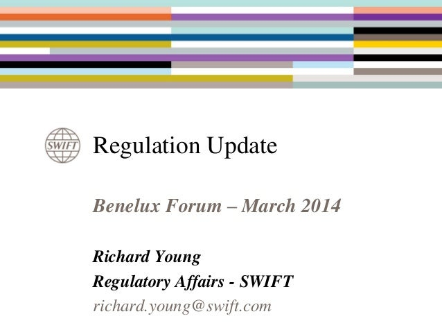 Benelux Forum – March 2014 Richard Young Regulatory Affairs - SWIFT richard.young@swift.com Regulation Update