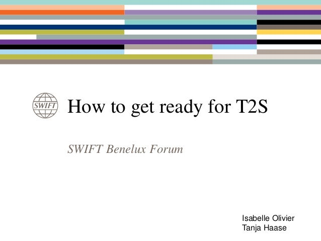 SWIFT Benelux Forum How to get ready for T2S Isabelle Olivier Tanja Haase