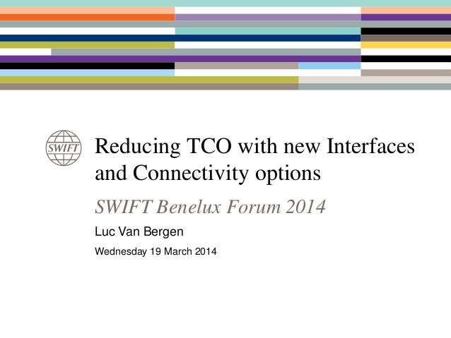 Reducing TCO with new Interfaces and Connectivity options SWIFT Benelux Forum 2014 Luc Van Bergen Wednesday 19 March 2014