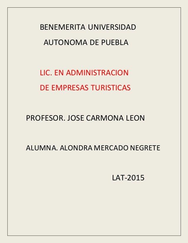 BENEMERITA UNIVERSIDAD AUTONOMA DE PUEBLA LIC. EN ADMINISTRACION DE EMPRESAS TURISTICAS PROFESOR. JOSE CARMONA LEON ALUMNA...