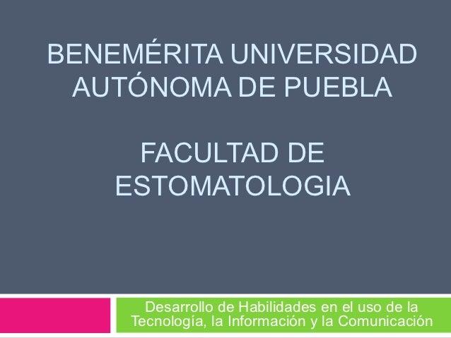 BENEMÉRITA UNIVERSIDAD AUTÓNOMA DE PUEBLA     FACULTAD DE    ESTOMATOLOGIA      Desarrollo de Habilidades en el uso de la ...