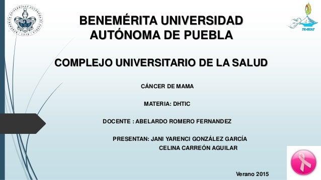 BENEMÉRITA UNIVERSIDAD AUTÓNOMA DE PUEBLA COMPLEJO UNIVERSITARIO DE LA SALUD CÁNCER DE MAMA MATERIA: DHTIC DOCENTE : ABELA...