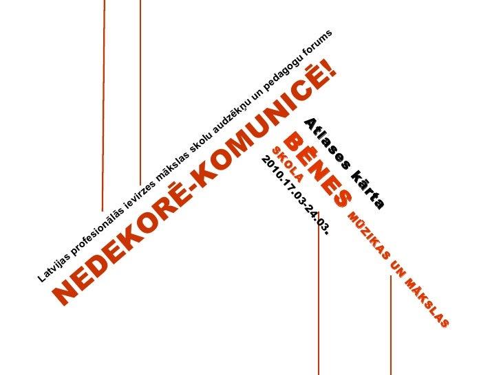 Latvijas profesionālās ievirzes mākslas skolu audzēkņu un pedagogu forums NEDEKORĒ-KOMUNICĒ!  Atlases kārta  BĒNES   MŪZIK...