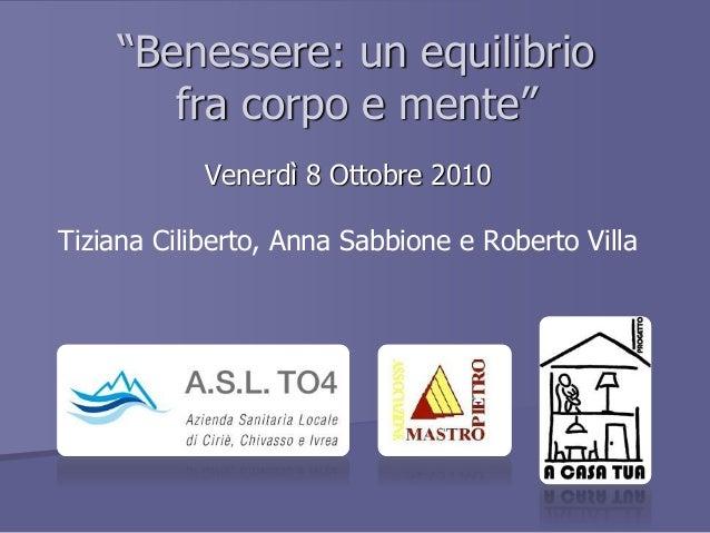 """""""Benessere: un equilibrio fra corpo e mente"""" Venerdì 8 Ottobre 2010 Tiziana Ciliberto, Anna Sabbione e Roberto Villa LOGo ..."""