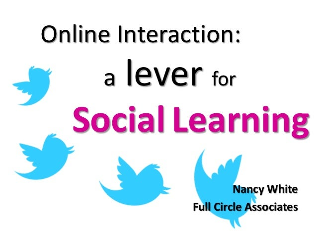 Online Interaction:     lever for     a  Social Learning                       Nancy White              Full Circle Associ...
